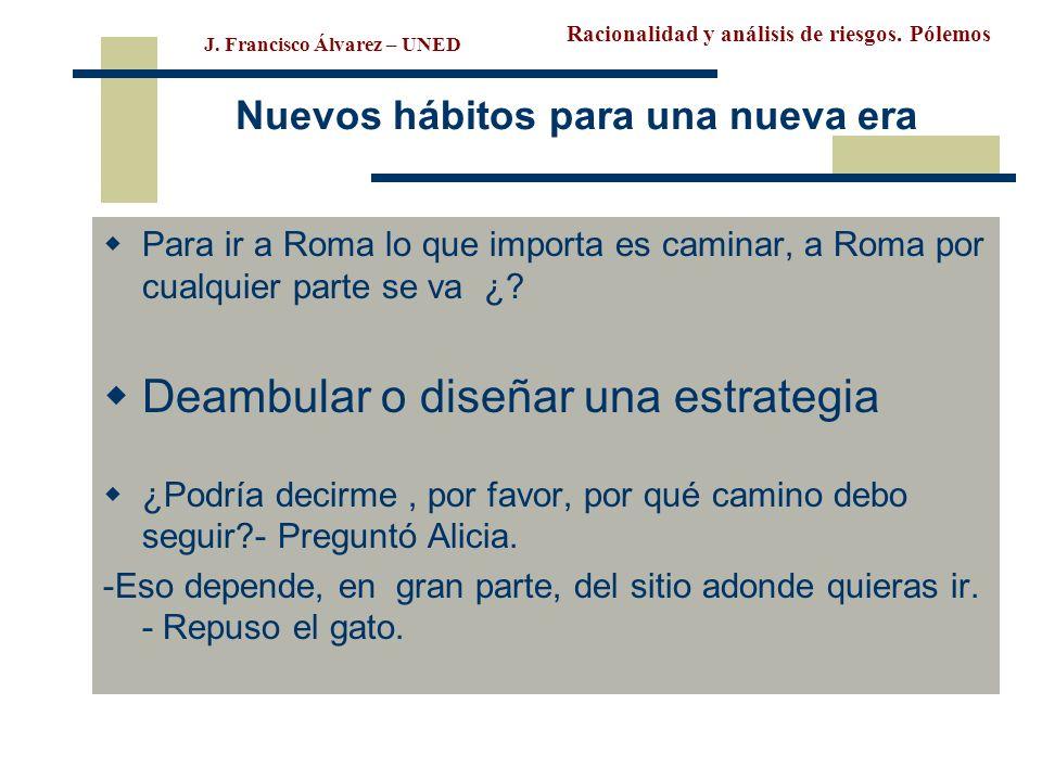 Racionalidad y análisis de riesgos. Pólemos J. Francisco Álvarez – UNED Nuevos hábitos para una nueva era Para ir a Roma lo que importa es caminar, a
