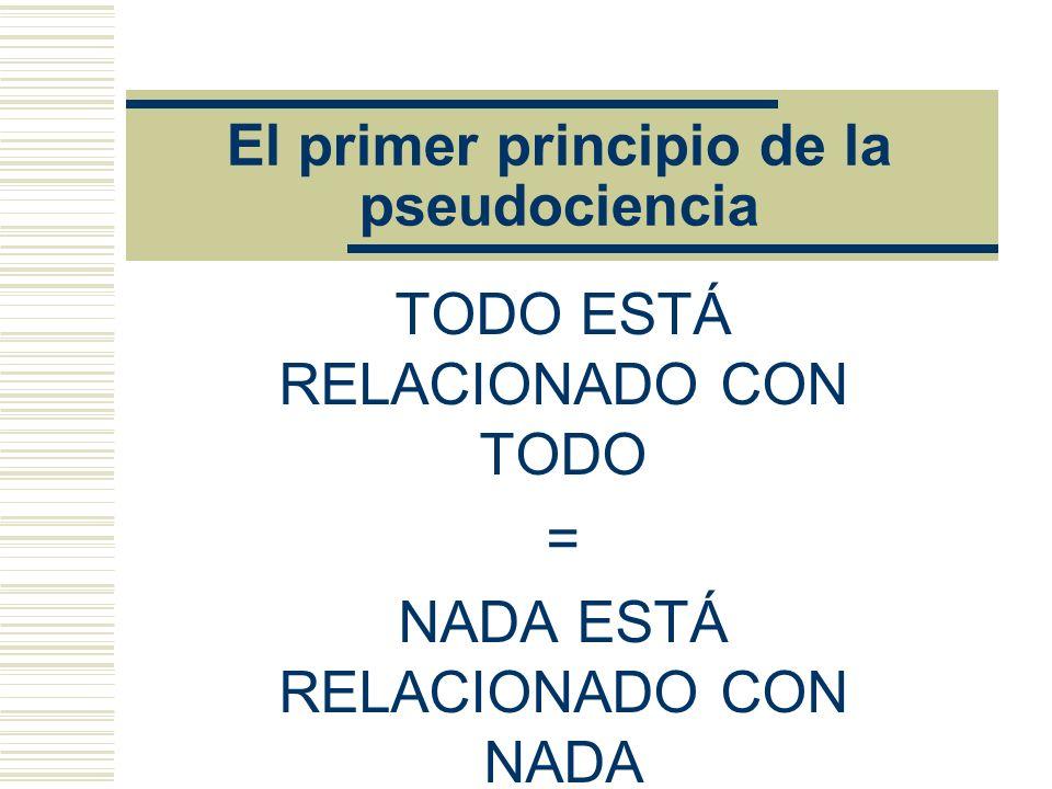 El primer principio de la pseudociencia TODO ESTÁ RELACIONADO CON TODO = NADA ESTÁ RELACIONADO CON NADA