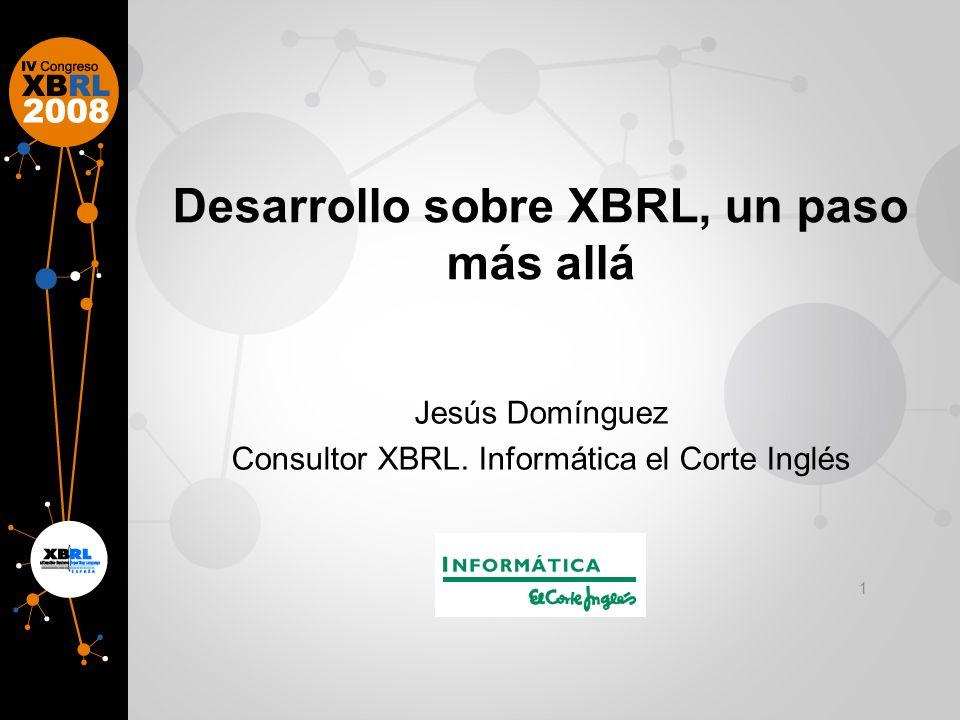 Desarrollo sobre XBRL, un paso más allá Jesús Domínguez Consultor XBRL. Informática el Corte Inglés 1