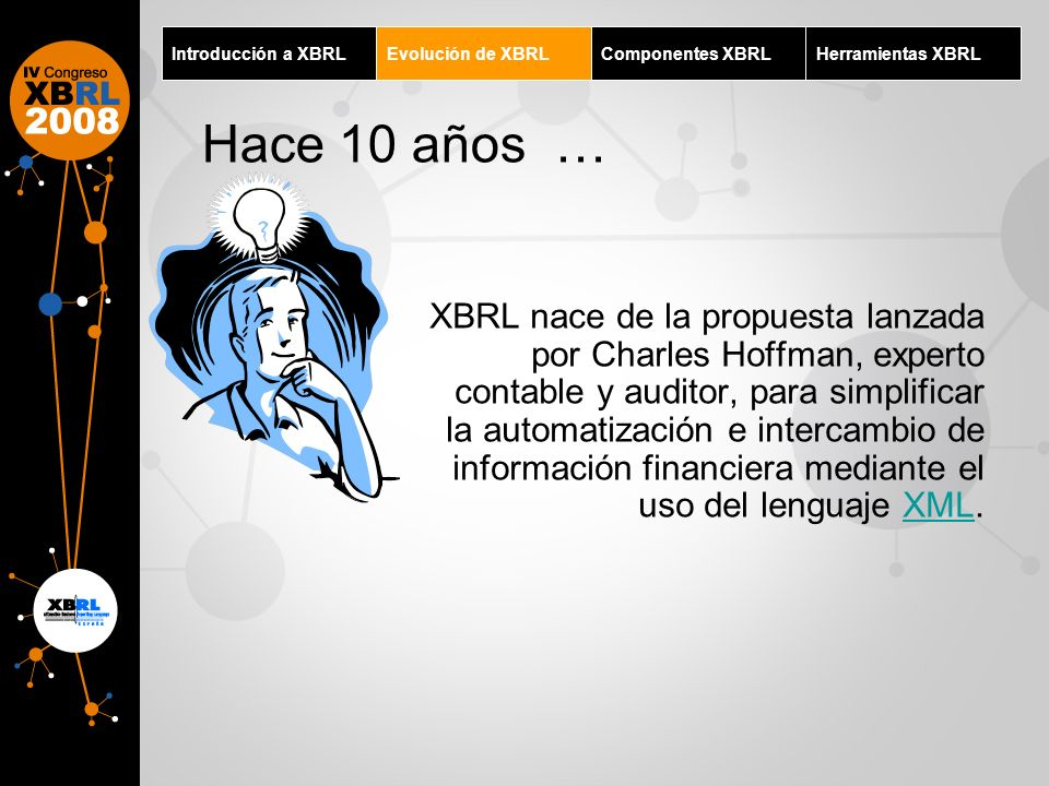 Introducción a XBRLEvolución de XBRLComponentes XBRLHerramientas XBRL Hace 10 años … XBRL nace de la propuesta lanzada por Charles Hoffman, experto co