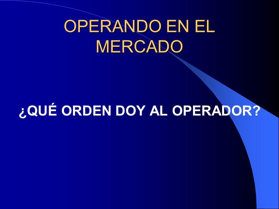 OPERANDO EN EL MERCADO ¿QUÉ ORDEN DOY AL OPERADOR?