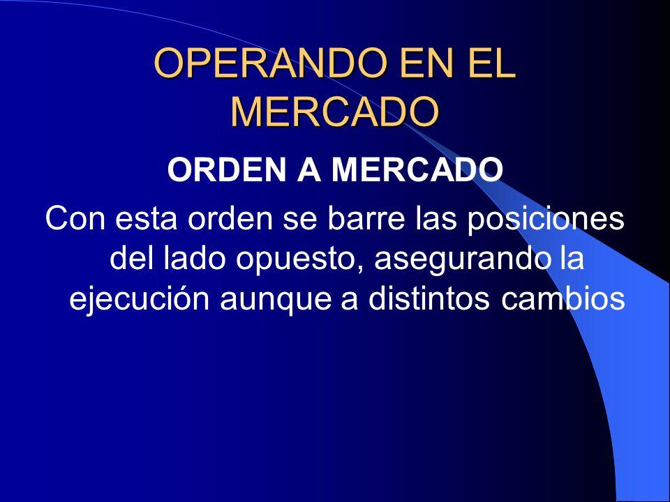 OPERANDO EN EL MERCADO ORDEN A MERCADO Con esta orden se barre las posiciones del lado opuesto, asegurando la ejecución aunque a distintos cambios