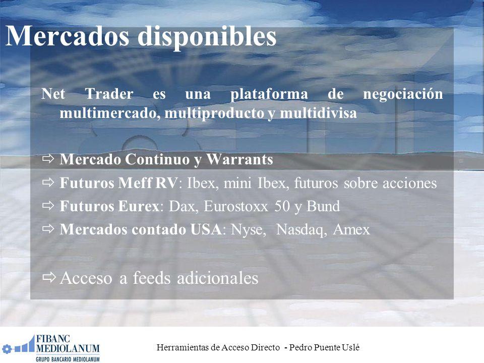 Herramientas de Acceso Directo - Pedro Puente Uslé Mercados disponibles Net Trader es una plataforma de negociación multimercado, multiproducto y multidivisa Mercado Continuo y Warrants Futuros Meff RV: Ibex, mini Ibex, futuros sobre acciones Futuros Eurex: Dax, Eurostoxx 50 y Bund Mercados contado USA: Nyse, Nasdaq, Amex Acceso a feeds adicionales