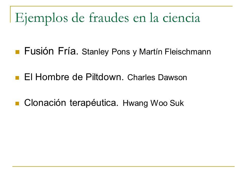 Ejemplos de fraudes en la ciencia Fusión Fría. Stanley Pons y Martín Fleischmann El Hombre de Piltdown. Charles Dawson Clonación terapéutica. Hwang Wo