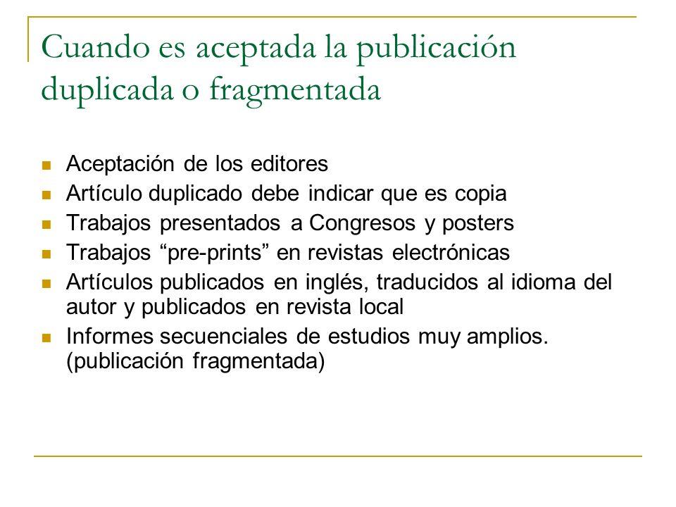 Cuando es aceptada la publicación duplicada o fragmentada Aceptación de los editores Artículo duplicado debe indicar que es copia Trabajos presentados