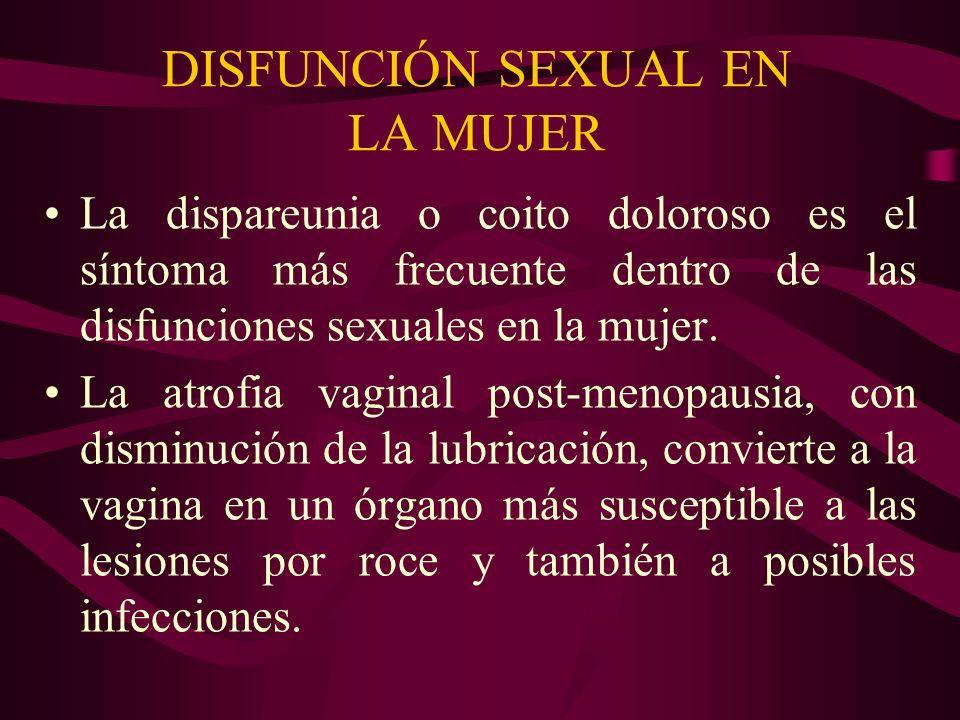 DISFUNCIÓN SEXUAL EN LA MUJER La dispareunia o coito doloroso es el síntoma más frecuente dentro de las disfunciones sexuales en la mujer. La atrofia