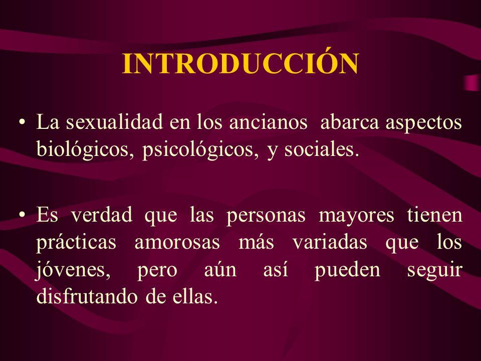 INTRODUCCIÓN La sexualidad en los ancianos abarca aspectos biológicos, psicológicos, y sociales. Es verdad que las personas mayores tienen prácticas a