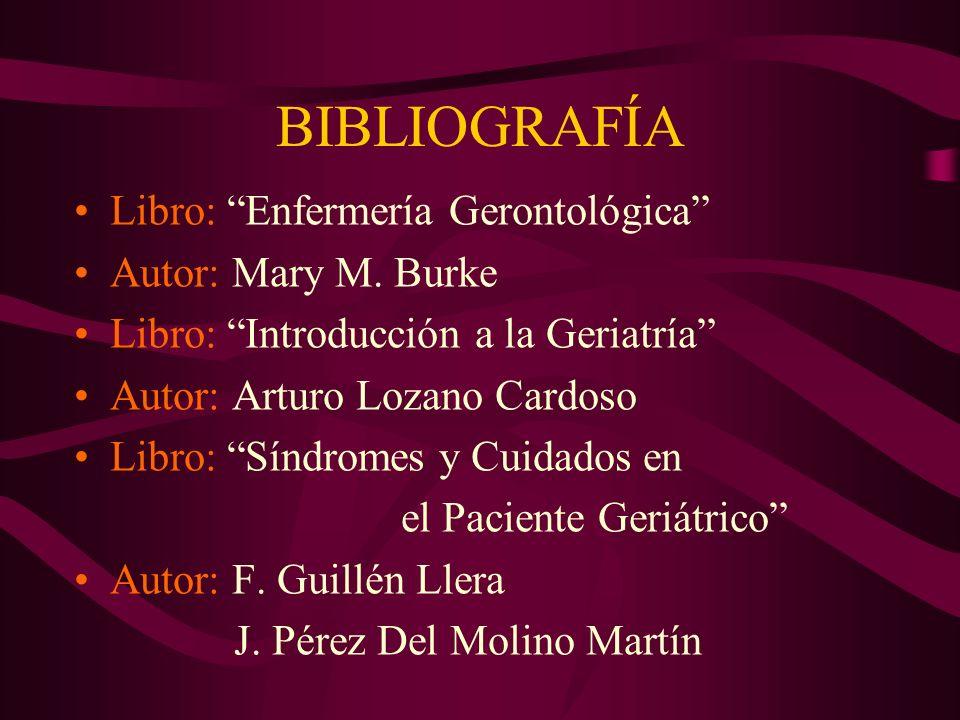 BIBLIOGRAFÍA Libro: Enfermería Gerontológica Autor: Mary M. Burke Libro: Introducción a la Geriatría Autor: Arturo Lozano Cardoso Libro: Síndromes y C