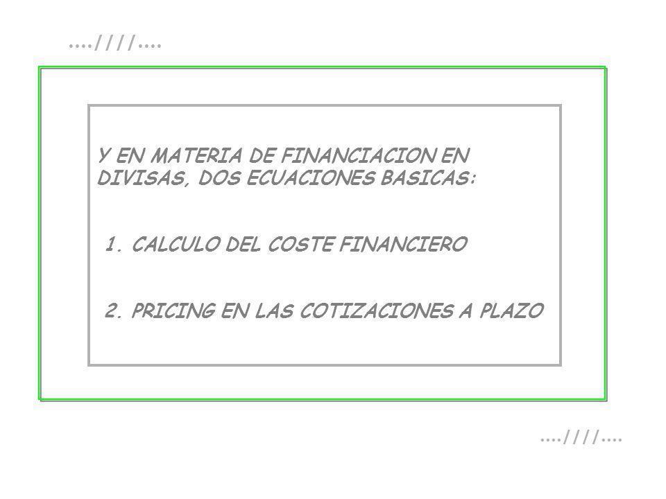 Y EN MATERIA DE FINANCIACION EN DIVISAS, DOS ECUACIONES BASICAS: 1. CALCULO DEL COSTE FINANCIERO 2. PRICING EN LAS COTIZACIONES A PLAZO....////....