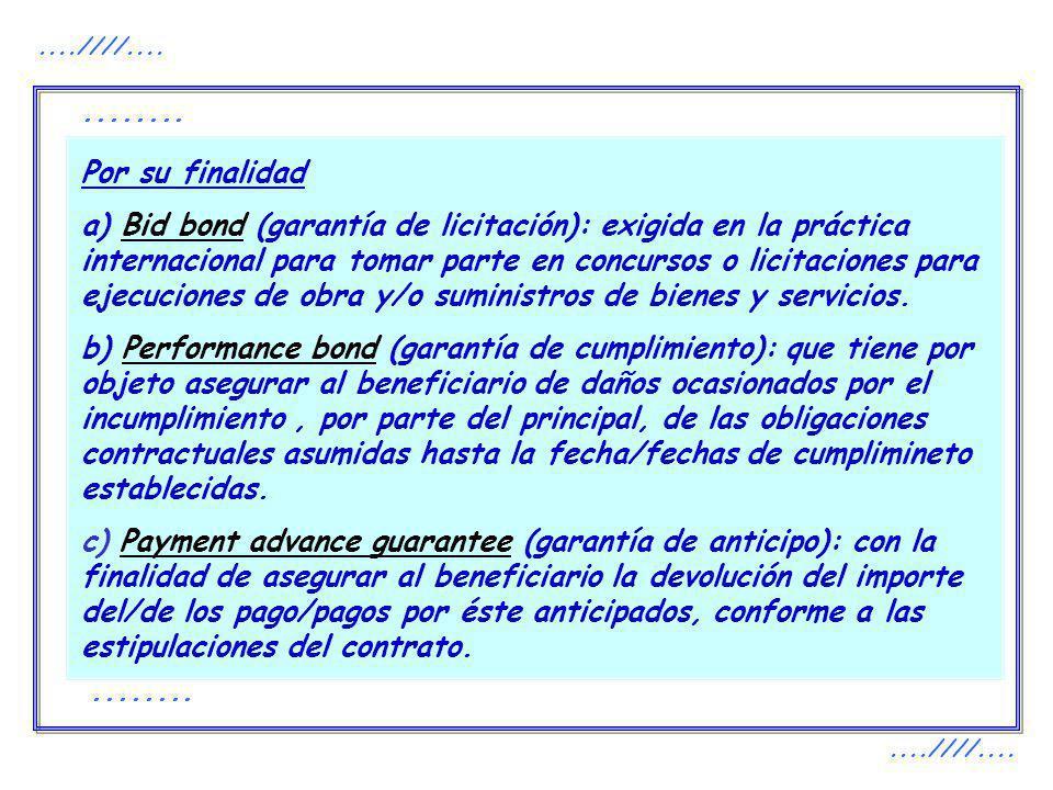Por su finalidad a) Bid bond (garantía de licitación): exigida en la práctica internacional para tomar parte en concursos o licitaciones para ejecucio