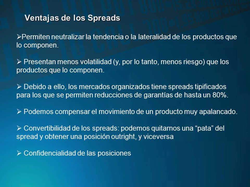 Ventajas de los Spreads Permiten neutralizar la tendencia o la lateralidad de los productos que lo componen.