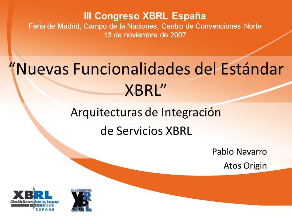 III Congreso XBRL España Feria de Madrid, Campo de la Naciones, Centro de Convenciones Norte 13 de noviembre de 2007 Nuevas Funcionalidades del Estándar XBRL Arquitecturas de Integración de Servicios XBRL 1 Pablo Navarro Atos Origin