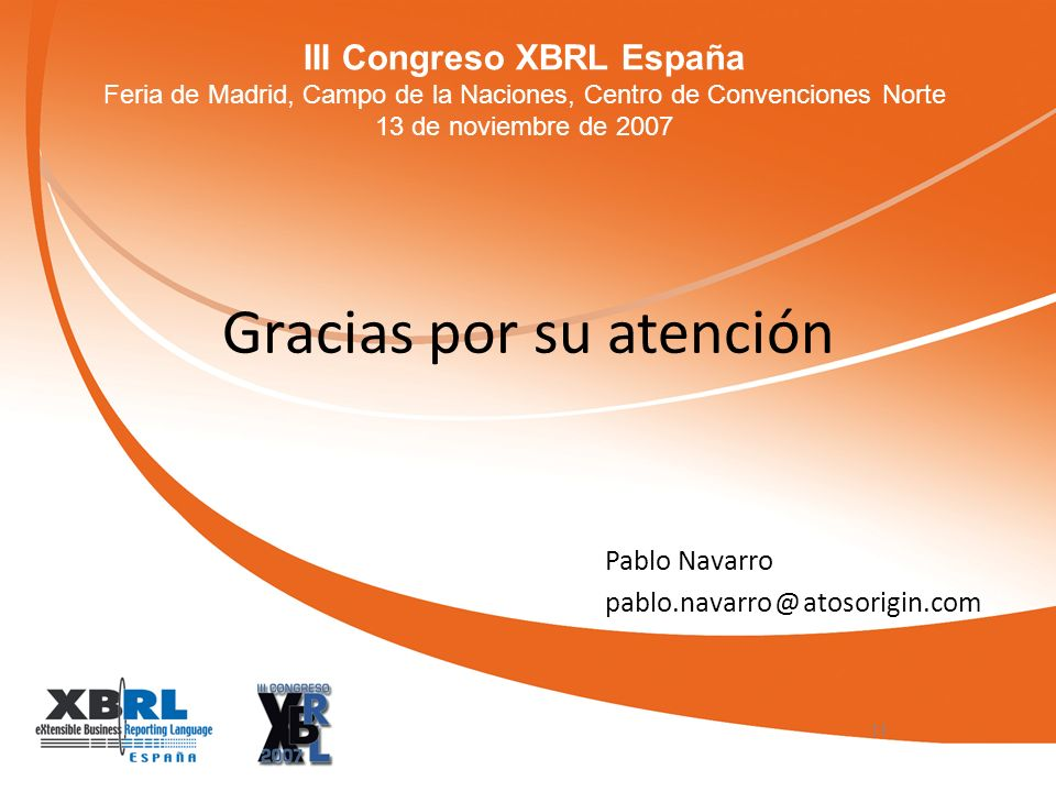 III Congreso XBRL España Feria de Madrid, Campo de la Naciones, Centro de Convenciones Norte 13 de noviembre de 2007 Gracias por su atención Pablo Navarro pablo.navarro @ atosorigin.com 11