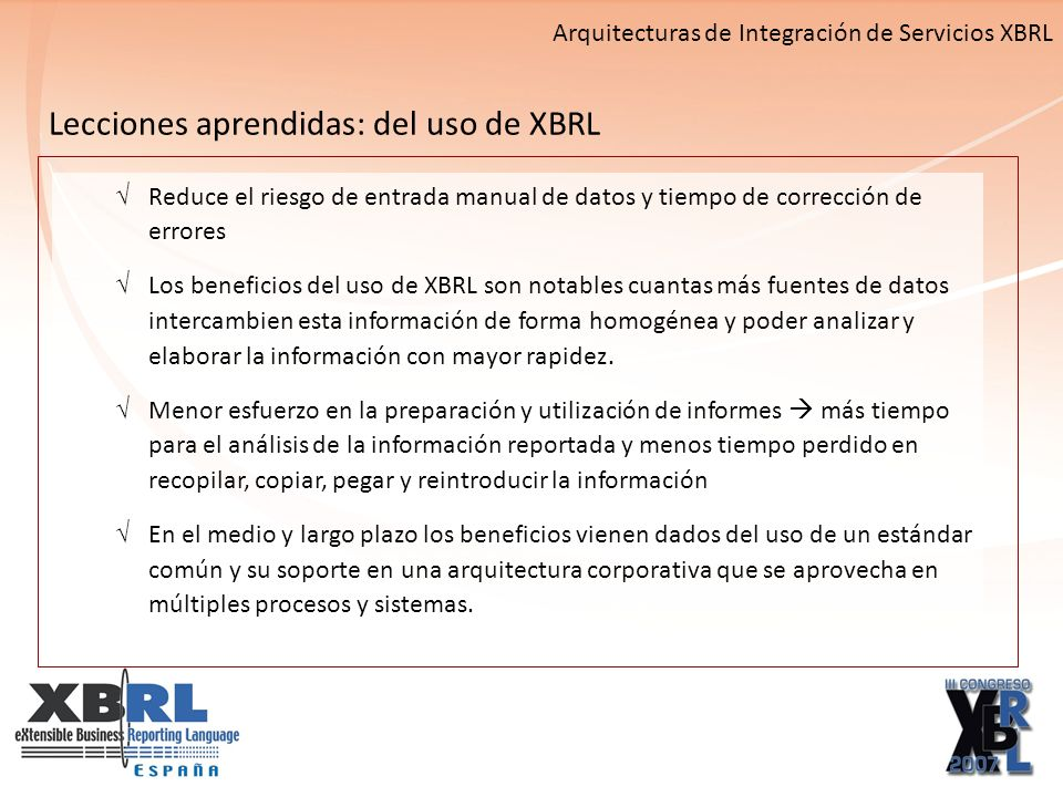 Arquitecturas de Integración de Servicios XBRL Lecciones aprendidas: del uso de XBRL Reduce el riesgo de entrada manual de datos y tiempo de corrección de errores Los beneficios del uso de XBRL son notables cuantas más fuentes de datos intercambien esta información de forma homogénea y poder analizar y elaborar la información con mayor rapidez.