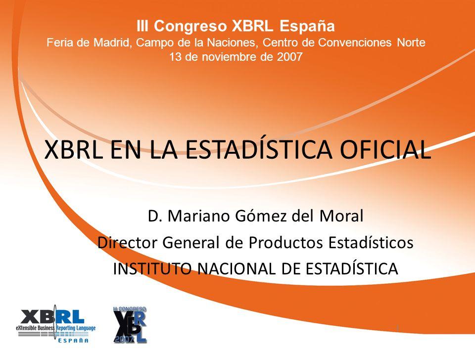 III Congreso XBRL España Feria de Madrid, Campo de la Naciones, Centro de Convenciones Norte 13 de noviembre de 2007 XBRL EN LA ESTADÍSTICA OFICIAL D.