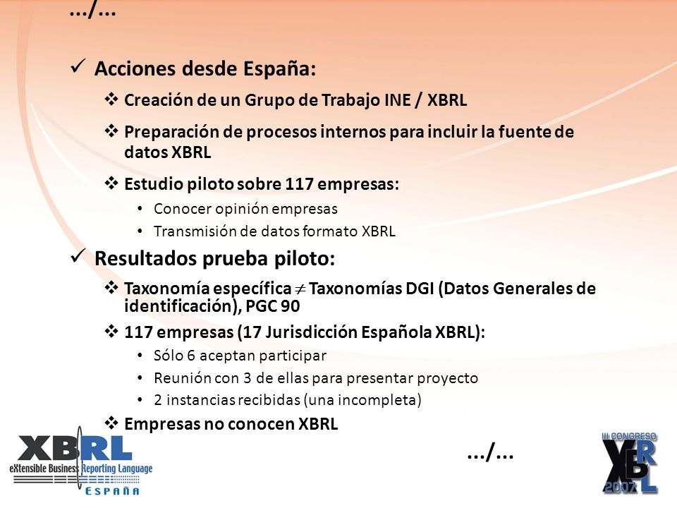 Acciones desde España: Creación de un Grupo de Trabajo INE / XBRL Preparación de procesos internos para incluir la fuente de datos XBRL Estudio piloto sobre 117 empresas: Conocer opinión empresas Transmisión de datos formato XBRL Resultados prueba piloto: Taxonomía específica Taxonomías DGI (Datos Generales de identificación), PGC 90 117 empresas (17 Jurisdicción Española XBRL): Sólo 6 aceptan participar Reunión con 3 de ellas para presentar proyecto 2 instancias recibidas (una incompleta) Empresas no conocen XBRL.../...