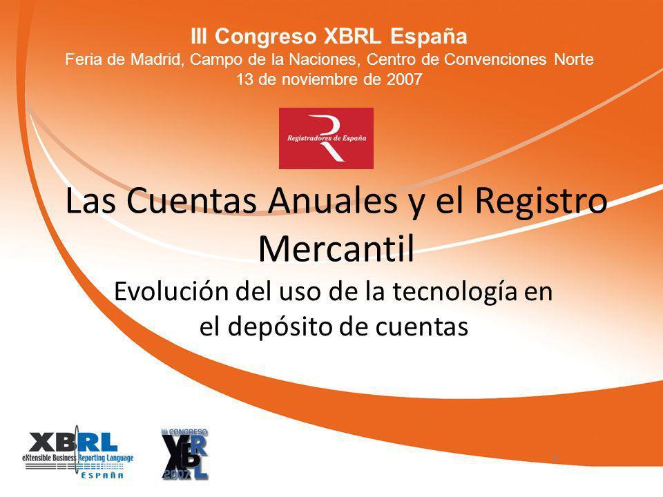 III Congreso XBRL España Feria de Madrid, Campo de la Naciones, Centro de Convenciones Norte 13 de noviembre de 2007 Las Cuentas Anuales y el Registro Mercantil Evolución del uso de la tecnología en el depósito de cuentas 1