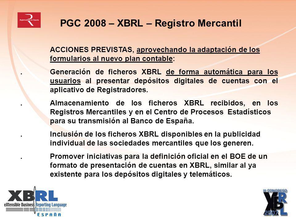 PGC 2008 – XBRL – Registro Mercantil ACCIONES PREVISTAS, aprovechando la adaptación de los formularios al nuevo plan contable:.Generación de ficheros XBRL de forma automática para los usuarios al presentar depósitos digitales de cuentas con el aplicativo de Registradores..Almacenamiento de los ficheros XBRL recibidos, en los Registros Mercantiles y en el Centro de Procesos Estadísticos para su transmisión al Banco de España..Inclusión de los ficheros XBRL disponibles en la publicidad individual de las sociedades mercantiles que los generen..Promover iniciativas para la definición oficial en el BOE de un formato de presentación de cuentas en XBRL, similar al ya existente para los depósitos digitales y telemáticos.
