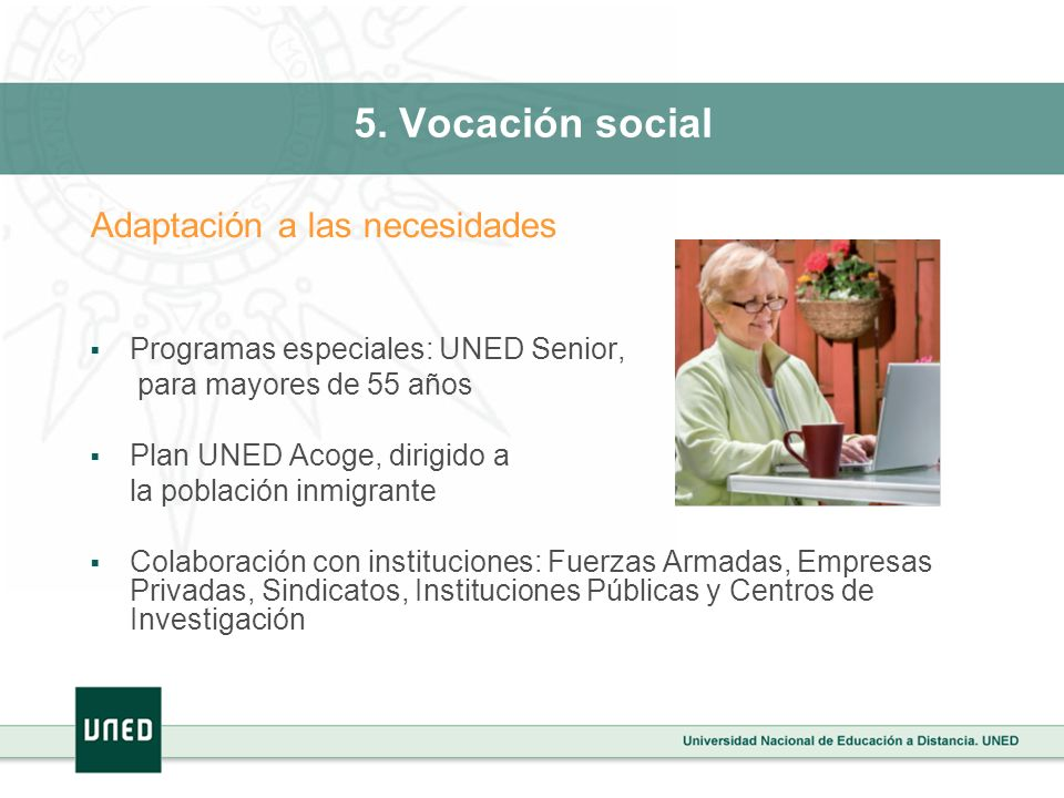 5. Vocación social Adaptación a las necesidades Programas especiales: UNED Senior, para mayores de 55 años Plan UNED Acoge, dirigido a la población in