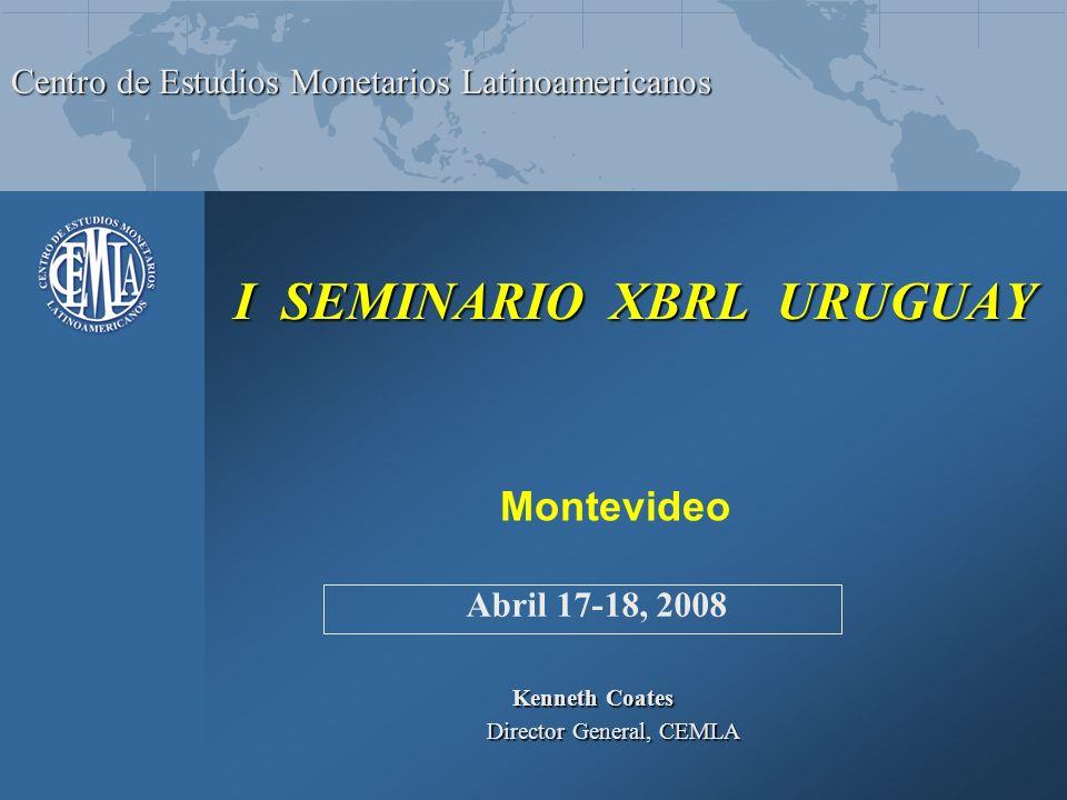 Centro de Estudios Monetarios Latinoamericanos I SEMINARIO XBRL URUGUAY I SEMINARIO XBRL URUGUAY Kenneth Coates Director General, CEMLA Director General, CEMLA Abril 17-18, 2008 Montevideo
