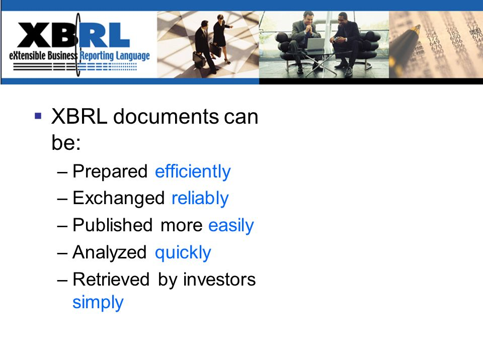 XBRL documents can be: –Prepared efficiently –Exchanged reliably –Published more easily –Analyzed quickly –Retrieved by investors simply