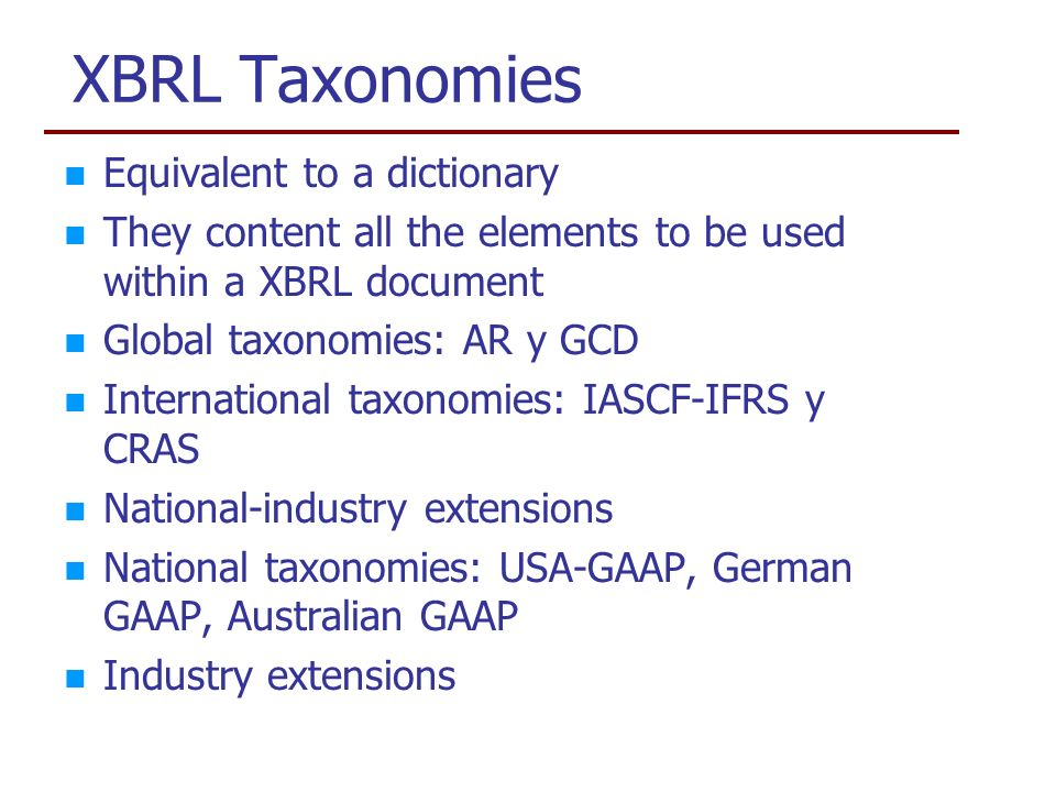 XBRL Taxonomies Equivalent to a dictionary They content all the elements to be used within a XBRL document Global taxonomies: AR y GCD International taxonomies: IASCF-IFRS y CRAS National-industry extensions National taxonomies: USA-GAAP, German GAAP, Australian GAAP Industry extensions