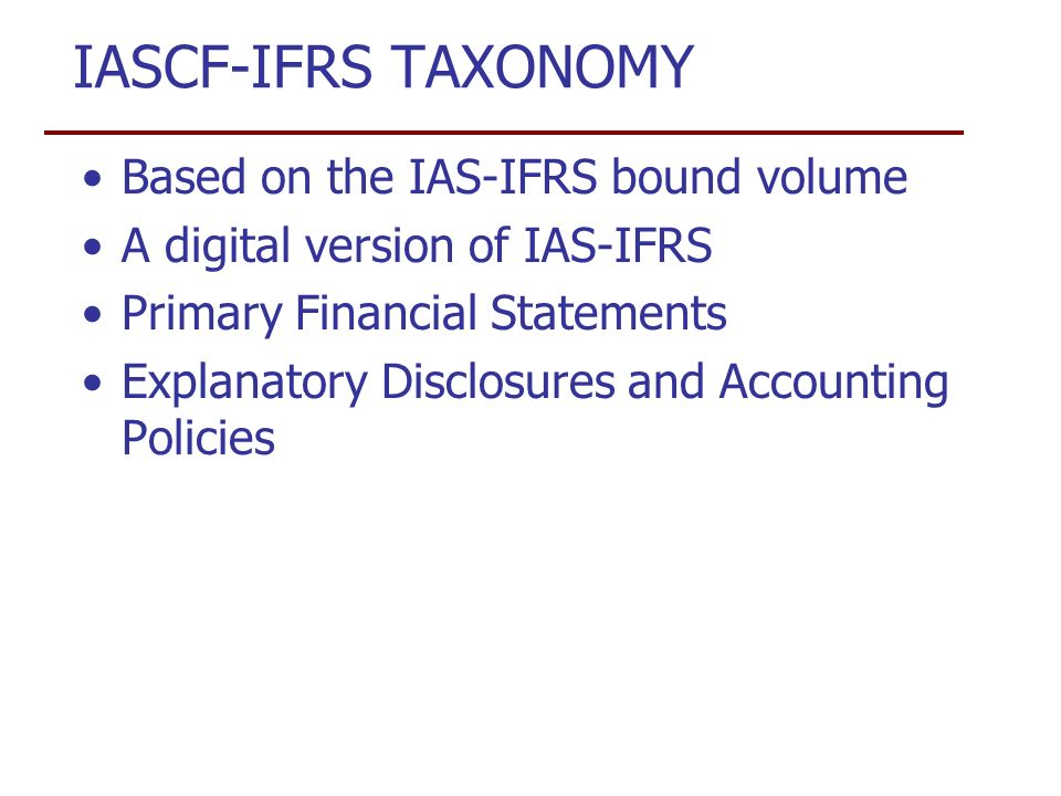 IASCF-IFRS TAXONOMY Based on the IAS-IFRS bound volume A digital version of IAS-IFRS Primary Financial Statements Explanatory Disclosures and Accounting Policies