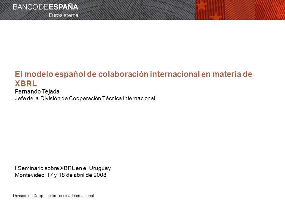 División de Cooperación Técnica Internacional El modelo español de colaboración internacional en materia de XBRL Fernando Tejada Jefe de la División de Cooperación Técnica Internacional I Seminario sobre XBRL en el Uruguay Montevideo, 17 y 18 de abril de 2008