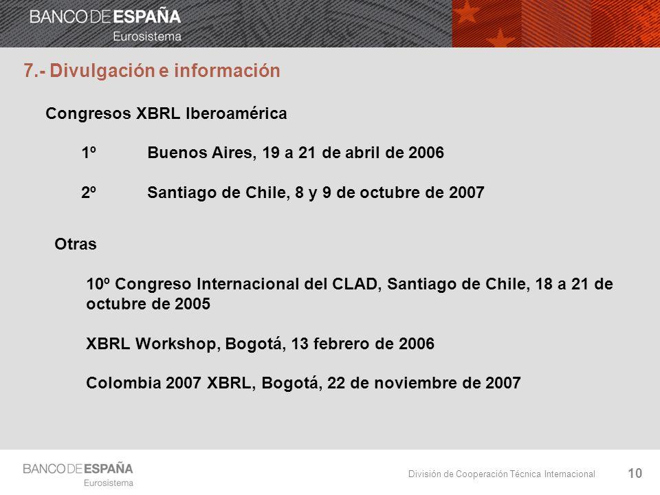 División de Cooperación Técnica Internacional 10 7.- Divulgación e información Congresos XBRL Iberoamérica 1ºBuenos Aires, 19 a 21 de abril de 2006 2ºSantiago de Chile, 8 y 9 de octubre de 2007 Otras 10º Congreso Internacional del CLAD, Santiago de Chile, 18 a 21 de octubre de 2005 XBRL Workshop, Bogotá, 13 febrero de 2006 Colombia 2007 XBRL, Bogotá, 22 de noviembre de 2007