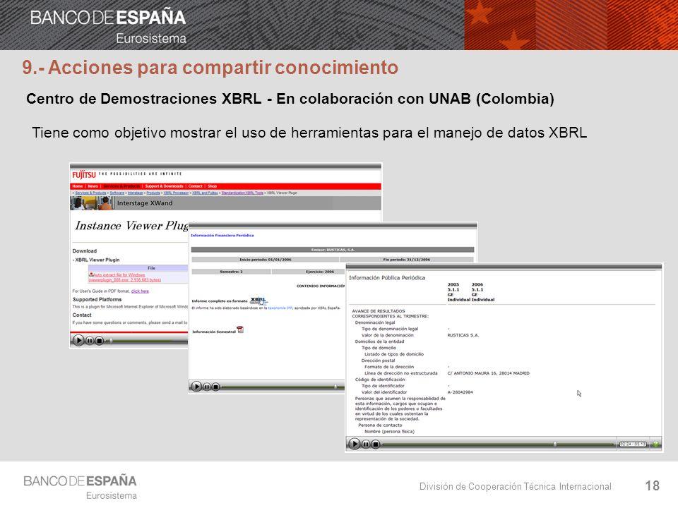 División de Cooperación Técnica Internacional 18 Tiene como objetivo mostrar el uso de herramientas para el manejo de datos XBRL 9.- Acciones para compartir conocimiento Centro de Demostraciones XBRL - En colaboración con UNAB (Colombia)