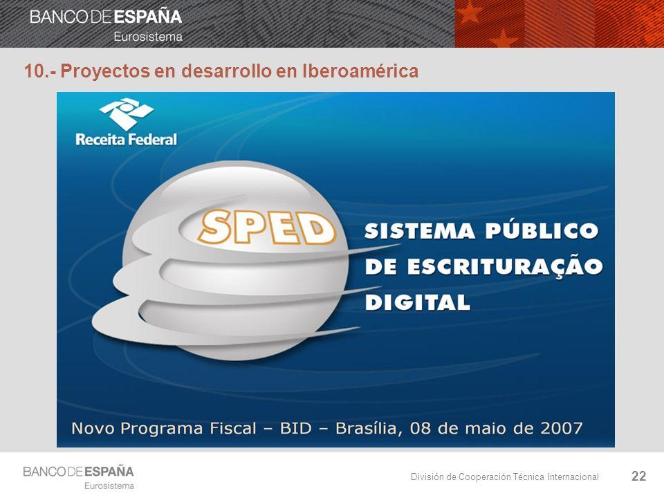 División de Cooperación Técnica Internacional 22 10.- Proyectos en desarrollo en Iberoamérica