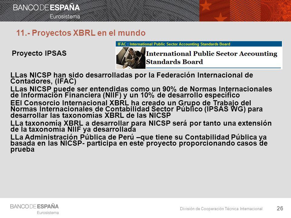 División de Cooperación Técnica Internacional 26 Proyecto IPSAS LLas NICSP han sido desarrolladas por la Federación Internacional de Contadores, (IFAC) LLas NICSP puede ser entendidas como un 90% de Normas Internacionales de Información Financiera (NIIF) y un 10% de desarrollo específico EEl Consorcio Internacional XBRL ha creado un Grupo de Trabajo del Normas Internacionales de Contabilidad Sector Público (IPSAS WG) para desarrollar las taxonomías XBRL de las NICSP LLa taxonomía XBRL a desarrollar para NICSP será por tanto una extensión de la taxonomía NIIF ya desarrollada LLa Administración Pública de Perú –que tiene su Contabilidad Pública ya basada en las NICSP- participa en este proyecto proporcionando casos de prueba 11.- Proyectos XBRL en el mundo