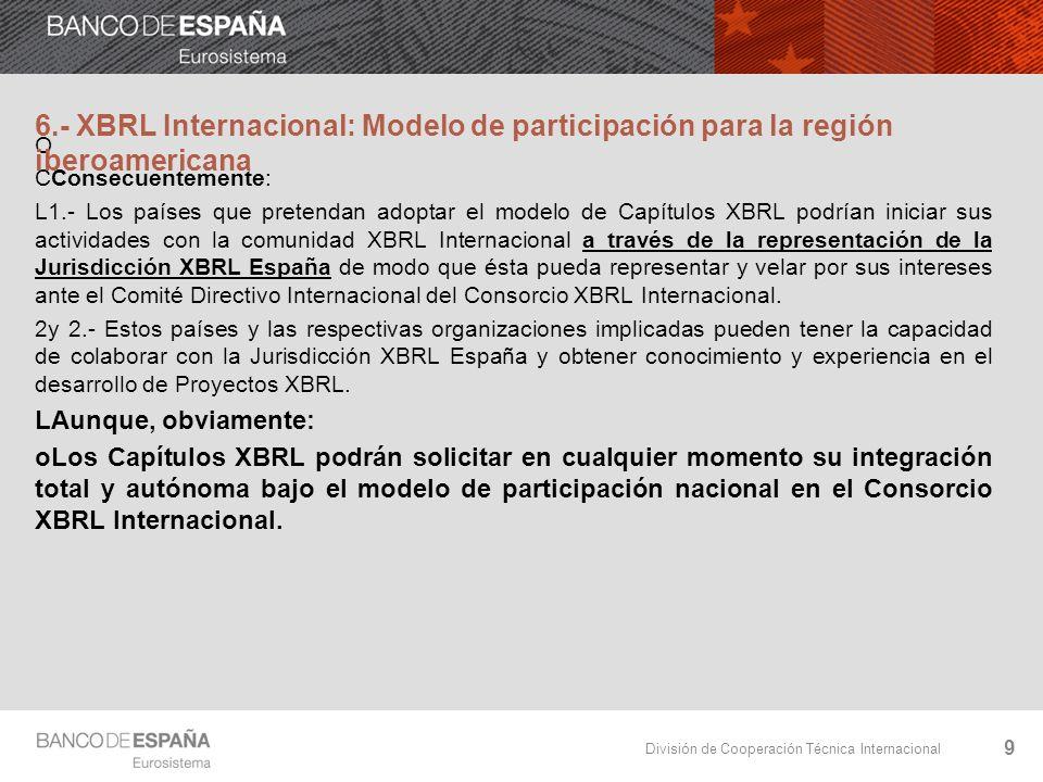 División de Cooperación Técnica Internacional O CConsecuentemente: L1.- Los países que pretendan adoptar el modelo de Capítulos XBRL podrían iniciar sus actividades con la comunidad XBRL Internacional a través de la representación de la Jurisdicción XBRL España de modo que ésta pueda representar y velar por sus intereses ante el Comité Directivo Internacional del Consorcio XBRL Internacional.