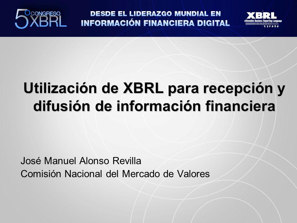 Utilización de XBRL para recepción y difusión de información financiera José Manuel Alonso Revilla Comisión Nacional del Mercado de Valores