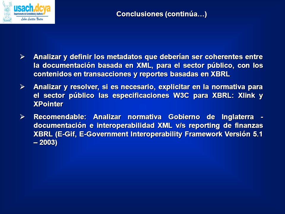 Analizar y definir los metadatos que deberían ser coherentes entre la documentación basada en XML, para el sector público, con los contenidos en transacciones y reportes basadas en XBRL Analizar y definir los metadatos que deberían ser coherentes entre la documentación basada en XML, para el sector público, con los contenidos en transacciones y reportes basadas en XBRL Analizar y resolver, si es necesario, explicitar en la normativa para el sector público las especificaciones W3C para XBRL: Xlink y XPointer Analizar y resolver, si es necesario, explicitar en la normativa para el sector público las especificaciones W3C para XBRL: Xlink y XPointer Recomendable: Analizar normativa Gobierno de Inglaterra - documentación e interoperabilidad XML v/s reporting de finanzas XBRL (E-Gif, E-Government Interoperability Framework Versión 5.1 – 2003) Recomendable: Analizar normativa Gobierno de Inglaterra - documentación e interoperabilidad XML v/s reporting de finanzas XBRL (E-Gif, E-Government Interoperability Framework Versión 5.1 – 2003) Conclusiones (continúa…)