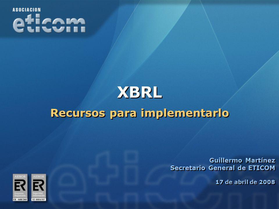 XBRL Guillermo Martínez Secretario General de ETICOM 17 de abril de 2008 Guillermo Martínez Secretario General de ETICOM 17 de abril de 2008 Recursos para implementarlo