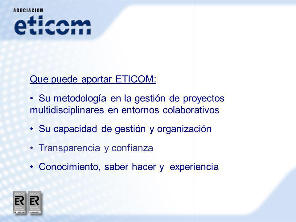 Que puede aportar ETICOM: Su metodología en la gestión de proyectos multidisciplinares en entornos colaborativos Su capacidad de gestión y organización Transparencia y confianza Conocimiento, saber hacer y experiencia