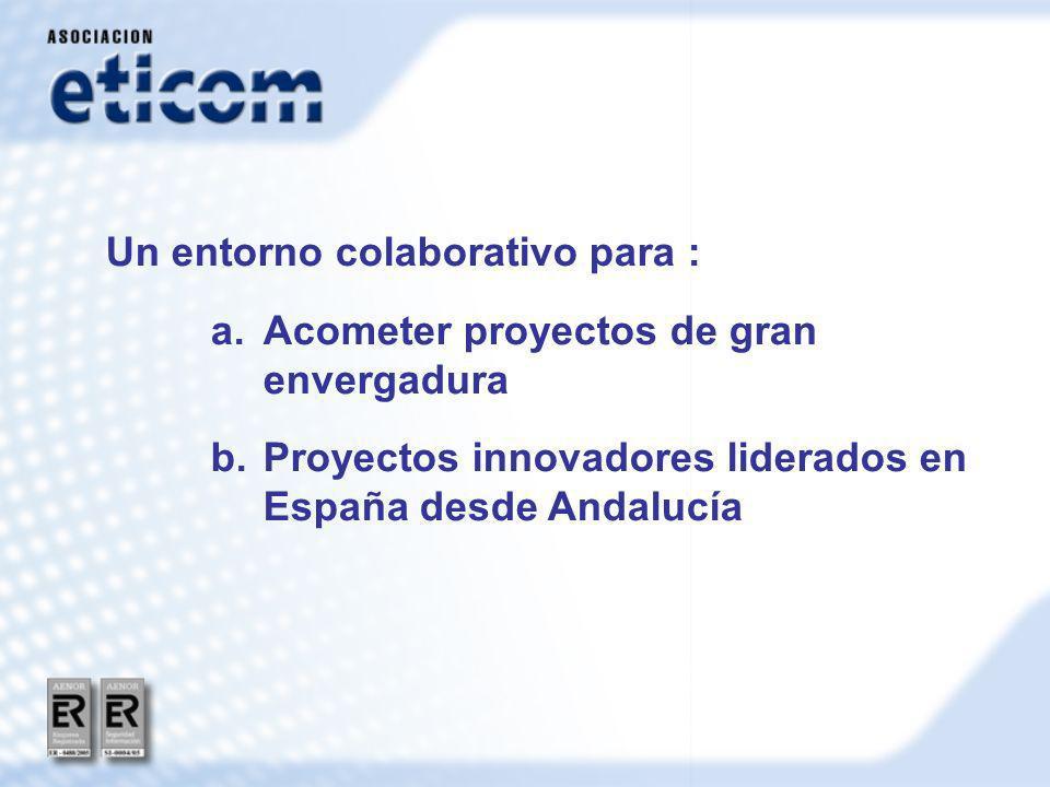 Un entorno colaborativo para : a.Acometer proyectos de gran envergadura b.Proyectos innovadores liderados en España desde Andalucía