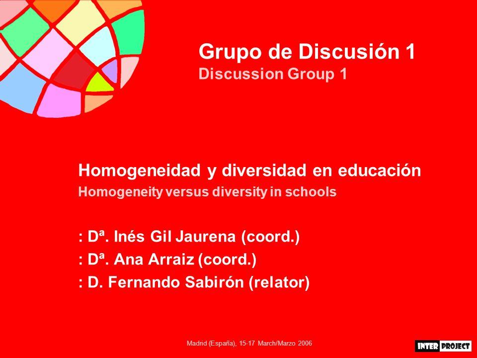 Madrid (España), 15-17 March/Marzo 2006 Grupo de Discusión 1 Discussion Group 1 Homogeneidad y diversidad en educación Homogeneity versus diversity in schools : Dª.