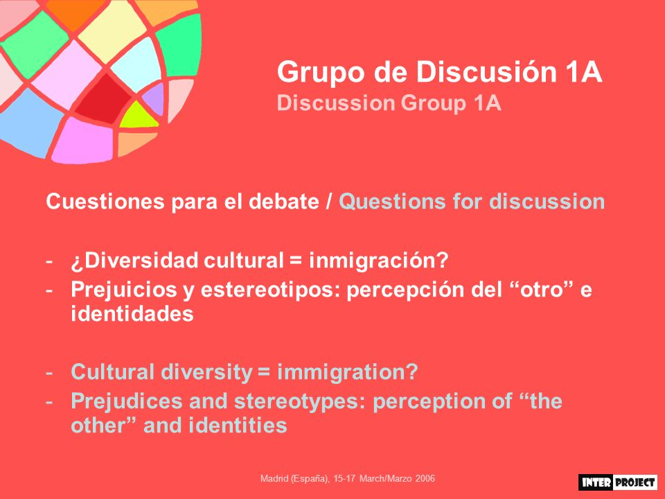 Madrid (España), 15-17 March/Marzo 2006 Grupo de Discusión 1A Discussion Group 1A Cuestiones para el debate / Questions for discussion -¿Diversidad cultural = inmigración.