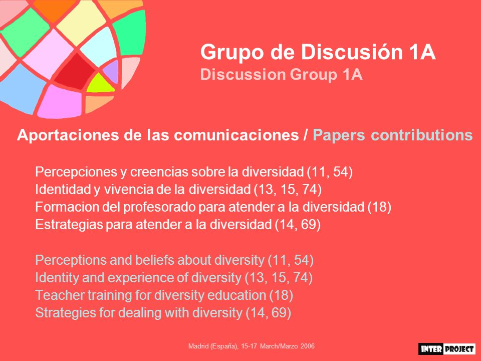 Madrid (España), March/Marzo 2006 Grupo de Discusión 1A Discussion Group 1A Aportaciones de las comunicaciones / Papers contributions Percepciones y creencias sobre la diversidad (11, 54) Identidad y vivencia de la diversidad (13, 15, 74) Formacion del profesorado para atender a la diversidad (18) Estrategias para atender a la diversidad (14, 69) Perceptions and beliefs about diversity (11, 54) Identity and experience of diversity (13, 15, 74) Teacher training for diversity education (18) Strategies for dealing with diversity (14, 69)