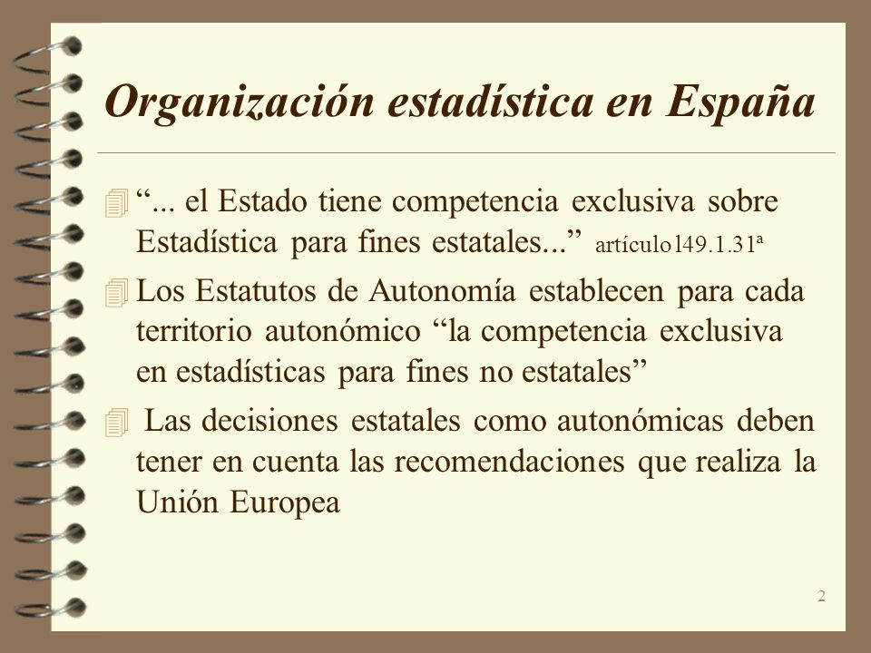 2 Organización estadística en España... el Estado tiene competencia exclusiva sobre Estadística para fines estatales... artículo l49.1.31ª Los Estatut