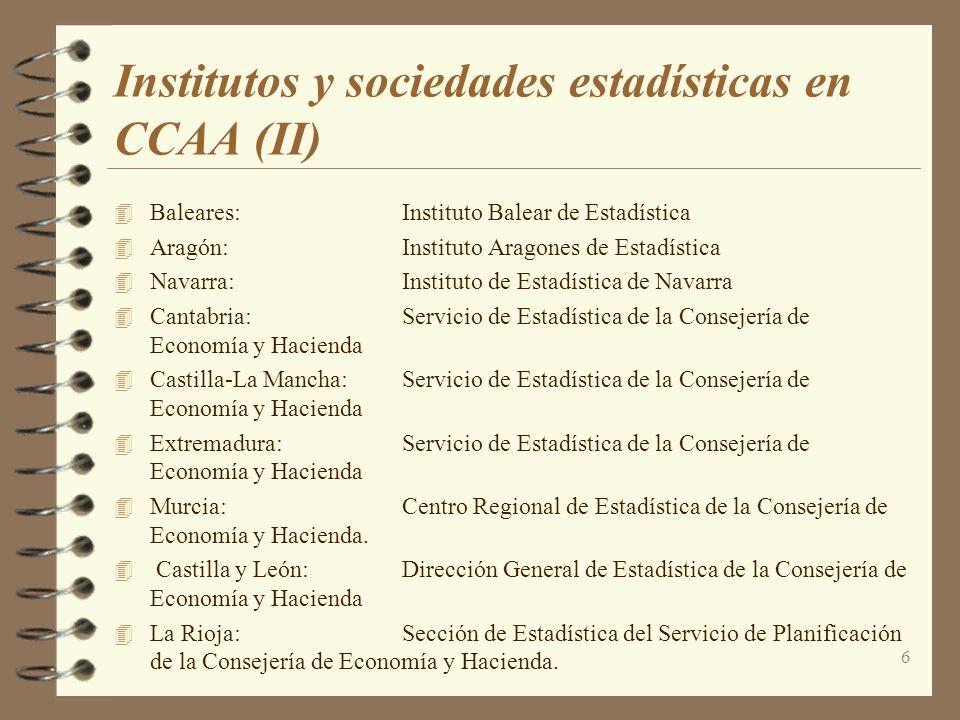 6 Institutos y sociedades estadísticas en CCAA (II) Baleares:Instituto Balear de Estadística Aragón:Instituto Aragones de Estadística Navarra:Institut