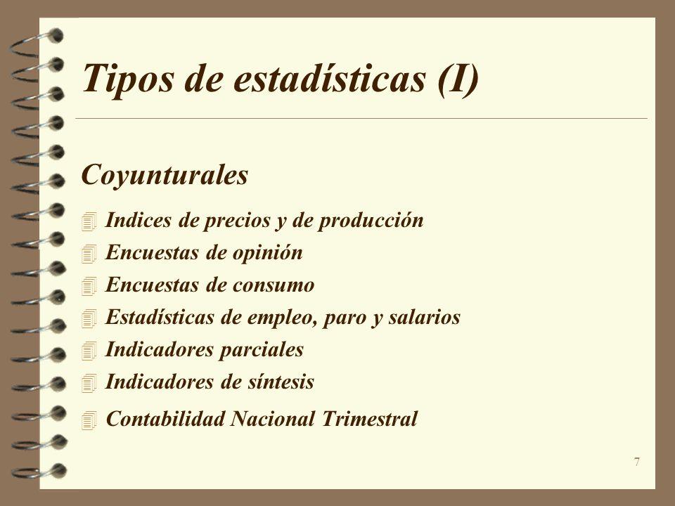 7 Tipos de estadísticas (I) Coyunturales Indices de precios y de producción Encuestas de opinión Encuestas de consumo Estadísticas de empleo, paro y s