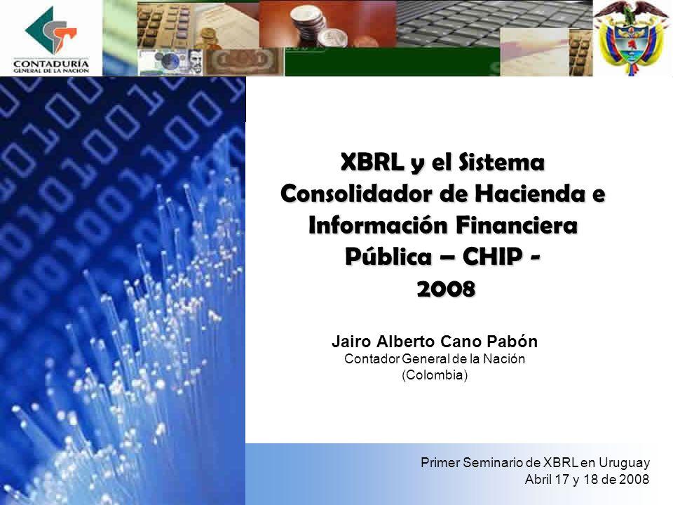 XBRL y el Sistema Consolidador de Hacienda e Información Financiera Pública – CHIP - 2008 Jairo Alberto Cano Pabón Contador General de la Nación (Colo