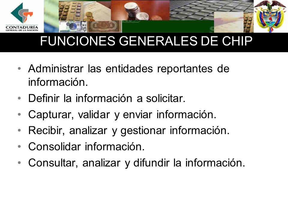 FUNCIONES GENERALES DE CHIP Administrar las entidades reportantes de información. Definir la información a solicitar. Capturar, validar y enviar infor