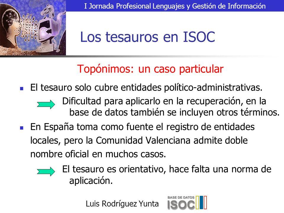 I Jornada Profesional Lenguajes y Gestión de Información Luis Rodríguez Yunta Los tesauros en ISOC Topónimos: un caso particular El tesauro solo cubre entidades político-administrativas.