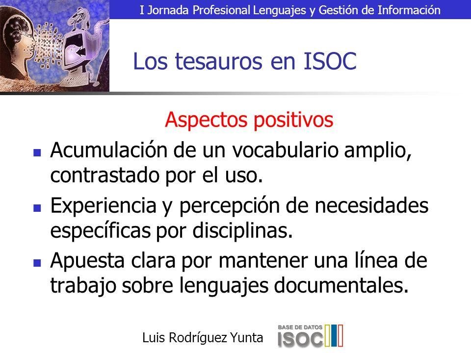 I Jornada Profesional Lenguajes y Gestión de Información Luis Rodríguez Yunta Los tesauros en ISOC Aspectos positivos Acumulación de un vocabulario amplio, contrastado por el uso.