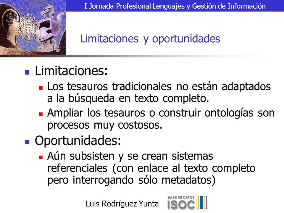 I Jornada Profesional Lenguajes y Gestión de Información Luis Rodríguez Yunta Limitaciones y oportunidades Limitaciones: Los tesauros tradicionales no están adaptados a la búsqueda en texto completo.