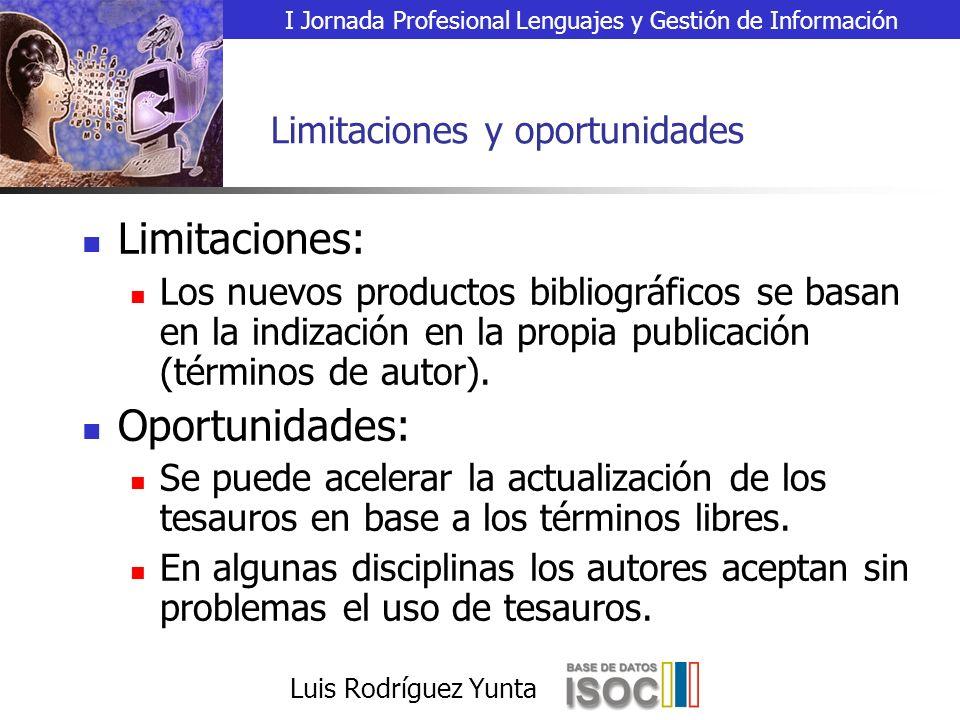 I Jornada Profesional Lenguajes y Gestión de Información Luis Rodríguez Yunta Limitaciones y oportunidades Limitaciones: Los nuevos productos bibliográficos se basan en la indización en la propia publicación (términos de autor).